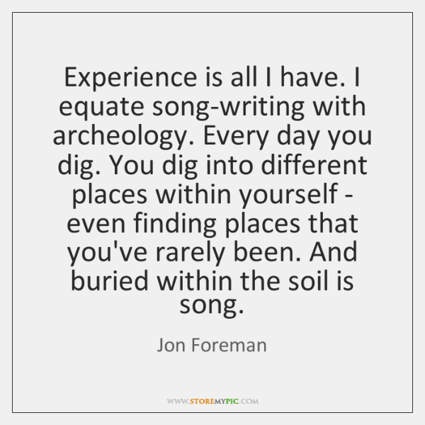 Experience is all I have. I equate song-writing with archeology. Every day ...