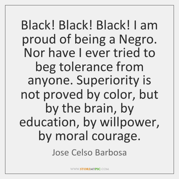 Black! Black! Black! I am proud of being a Negro. Nor have ...
