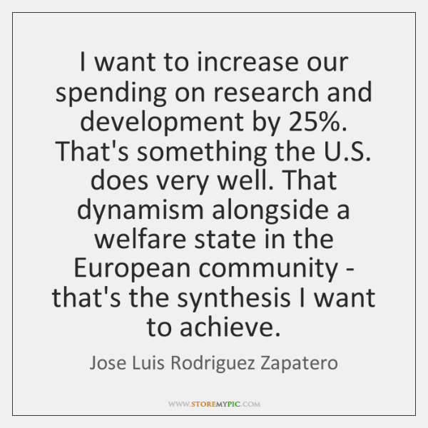 I want to increase our spending on research and development by 25%. That's ...