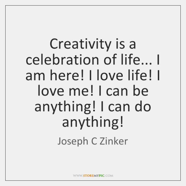 Creativity is a celebration of life... I am here! I love life! ...