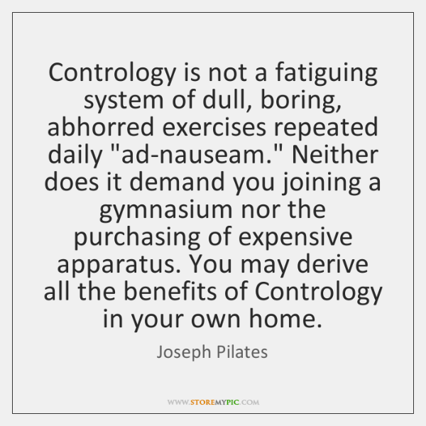 Contrology is not a fatiguing system of dull, boring, abhorred exercises repeated ...