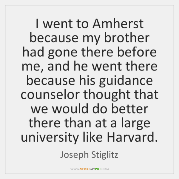 I went to Amherst because my brother had gone there before me, ...