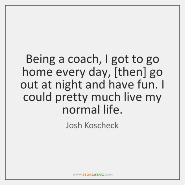 Being a coach, I got to go home every day, [then] go ...