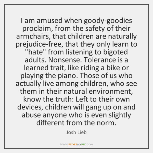 I am amused when goody-goodies proclaim, from the safety of their armchairs, ...