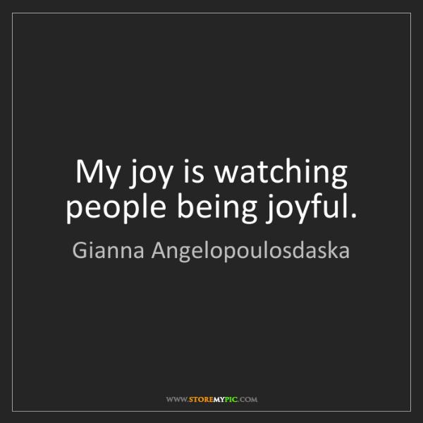 Gianna Angelopoulosdaska: My joy is watching people being joyful.