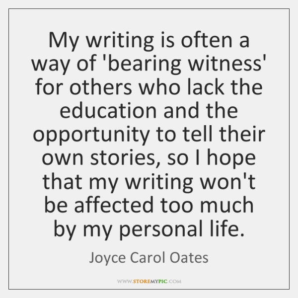 My writing is often a way of 'bearing witness' for others who ...