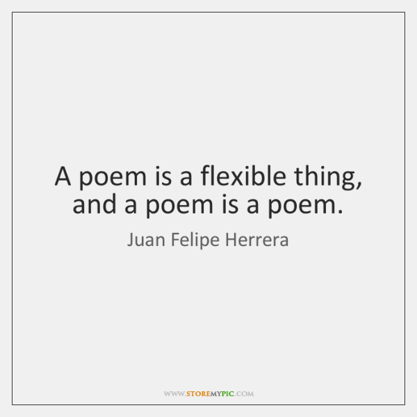 A poem is a flexible thing, and a poem is a poem.