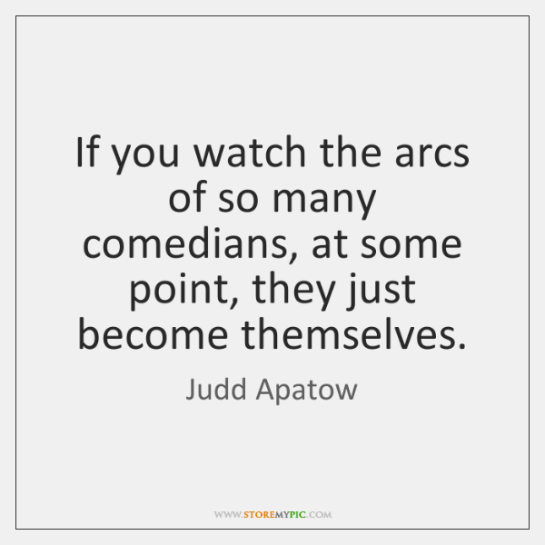 If you watch the arcs of so many comedians, at some point, ...