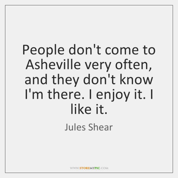 People don't come to Asheville very often, and they don't know I'm ...