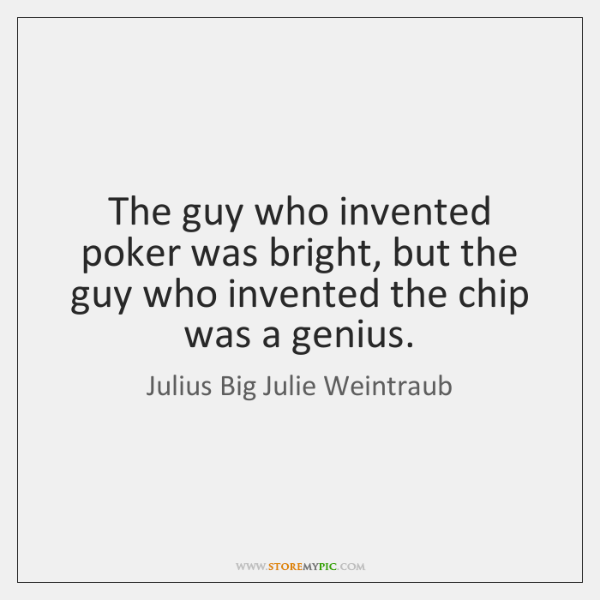 The guy who invented poker was bright, but the guy who invented ...