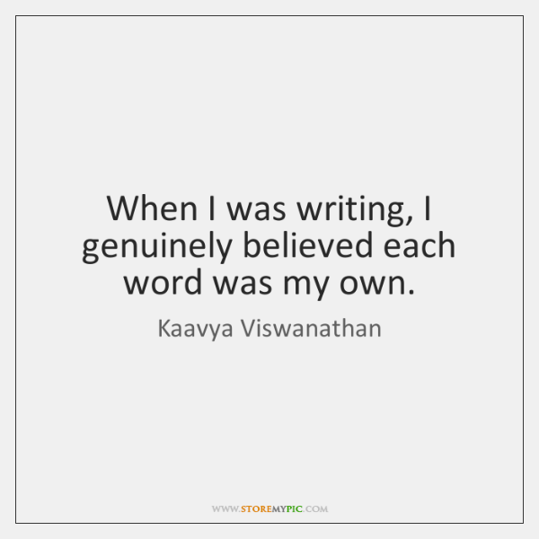When I was writing, I genuinely believed each word was my own.