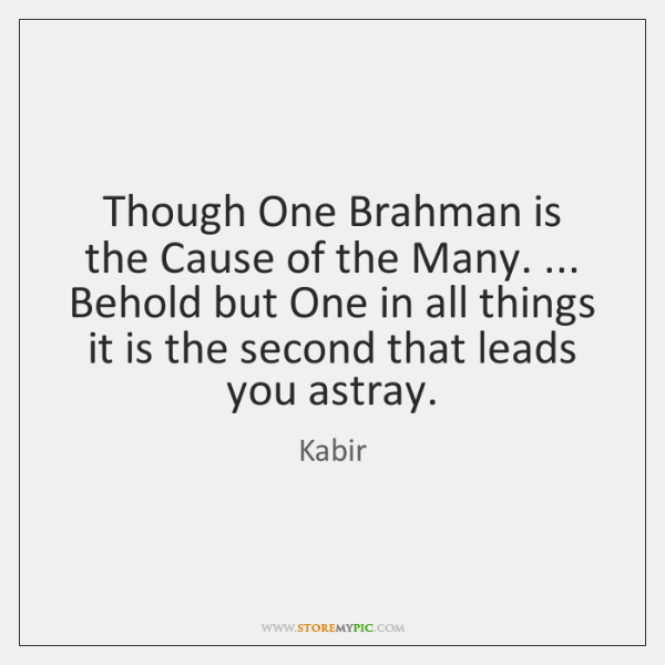 Though One Brahman is the Cause of the Many. ... Behold but One ...