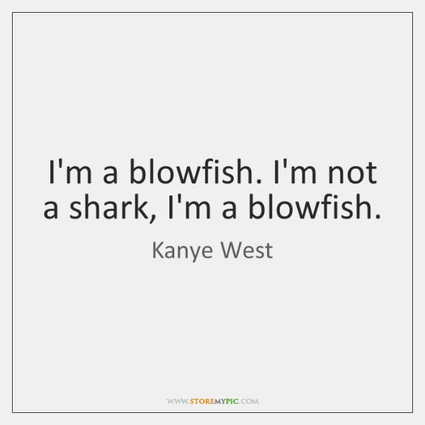 I'm a blowfish. I'm not a shark, I'm a blowfish.