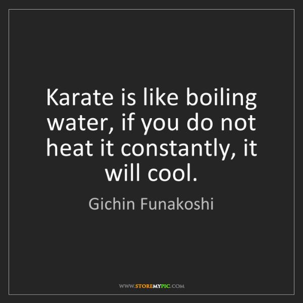 Gichin Funakoshi: Karate is like boiling water, if you do not heat it constantly,...