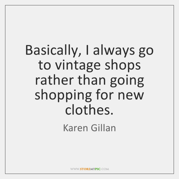 Basically, I always go to vintage shops rather than going shopping for ...