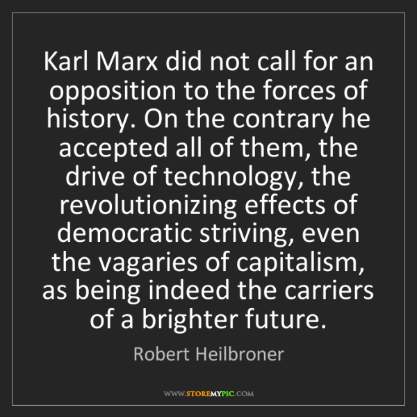 Robert Heilbroner: Karl Marx did not call for an opposition to the forces...