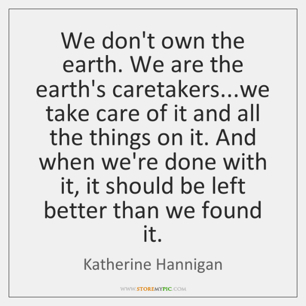 We don't own the earth. We are the earth's caretakers...we take ...