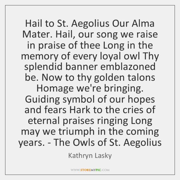 Hail to St. Aegolius Our Alma Mater. Hail, our song we raise ...