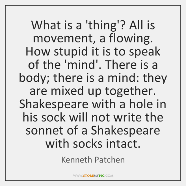 What is a 'thing'? All is movement, a flowing. How stupid it ...