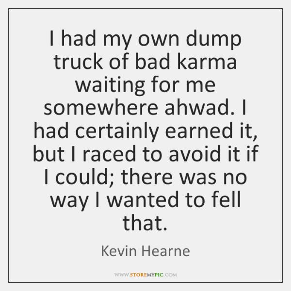 I had my own dump truck of bad karma waiting for me ...