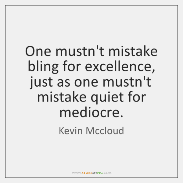 One mustn't mistake bling for excellence, just as one mustn't mistake quiet ...