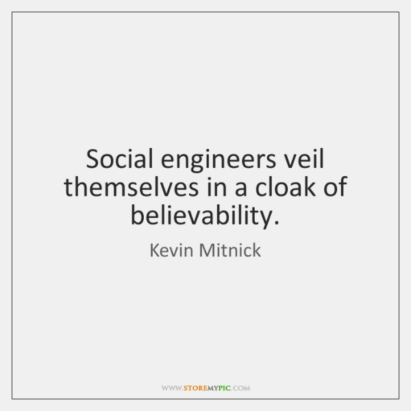 Social engineers veil themselves in a cloak of believability.