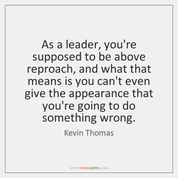 As a leader, you're supposed to be above reproach, and what that ...