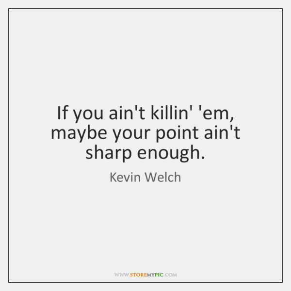 If you ain't killin' 'em, maybe your point ain't sharp enough.