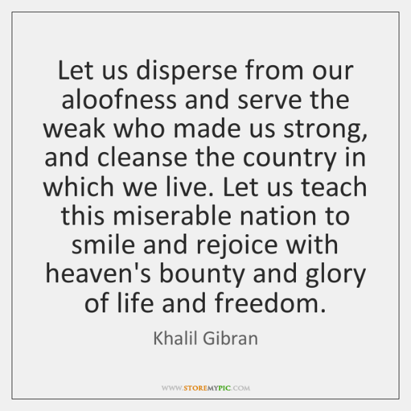 Let us disperse from our aloofness and serve the weak who made ...
