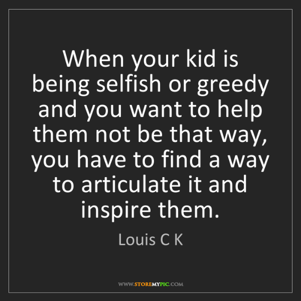 Louis C K: When your kid is being selfish or greedy and you want...
