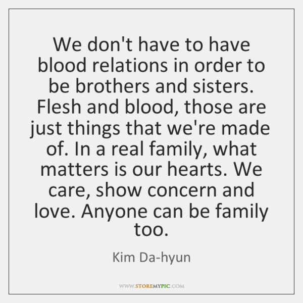 We don't have to have blood relations in order to be brothers ...