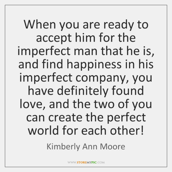 When you are ready to accept him for the imperfect man that ...