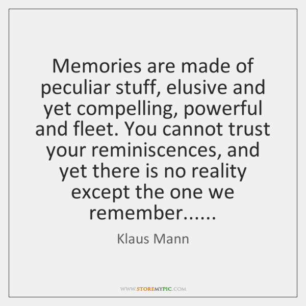 Memories are made of peculiar stuff, elusive and yet compelling, powerful and ...
