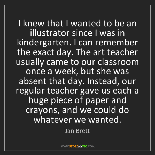 Jan Brett: I knew that I wanted to be an illustrator since I was...