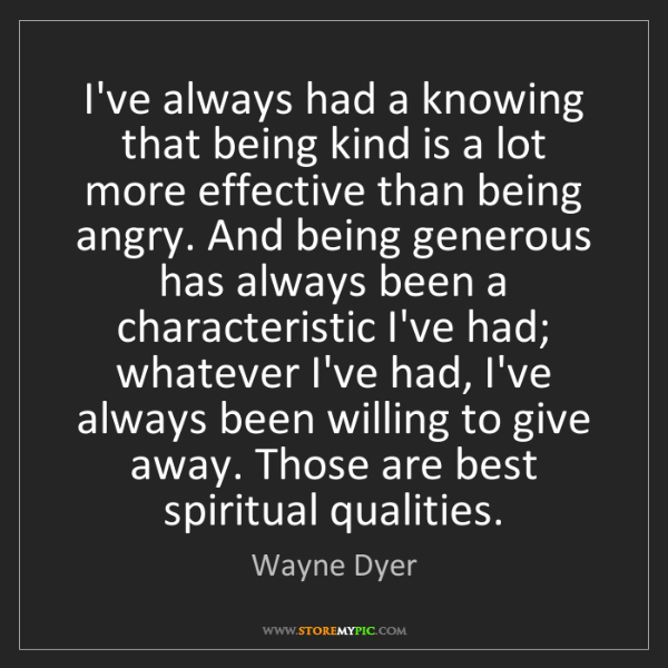 Wayne Dyer: I've always had a knowing that being kind is a lot more...