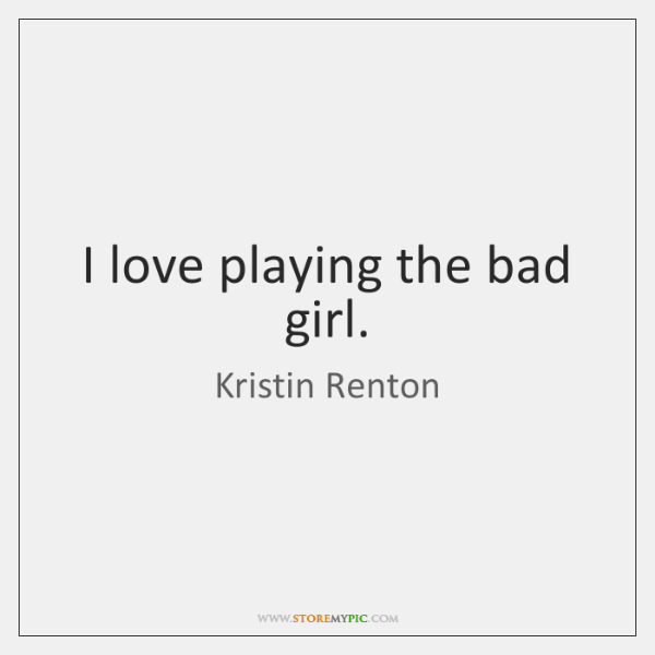 I love playing the bad girl.
