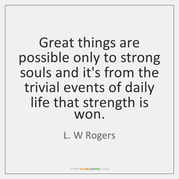 Great things are possible only to strong souls and it's from the ...