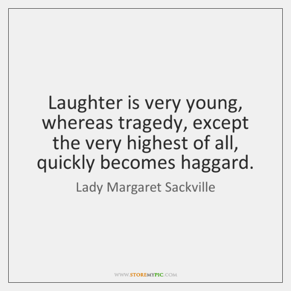 Laughter is very young, whereas tragedy, except the very highest of all, ...