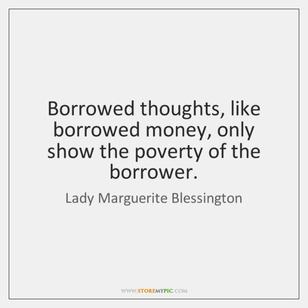 Borrowed thoughts, like borrowed money, only show the poverty of the borrower.
