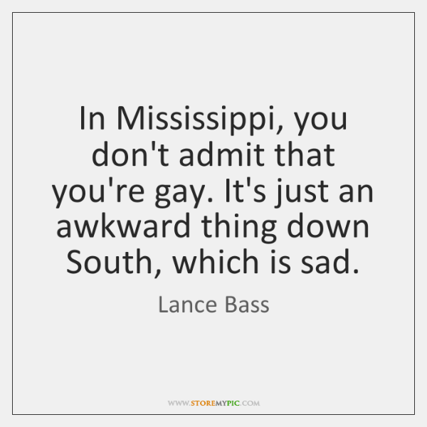 In Mississippi, you don't admit that you're gay. It's just an awkward ...