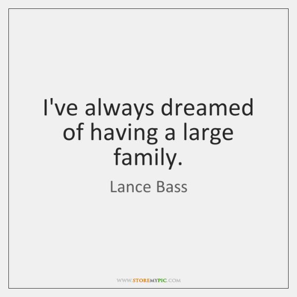 I've always dreamed of having a large family.