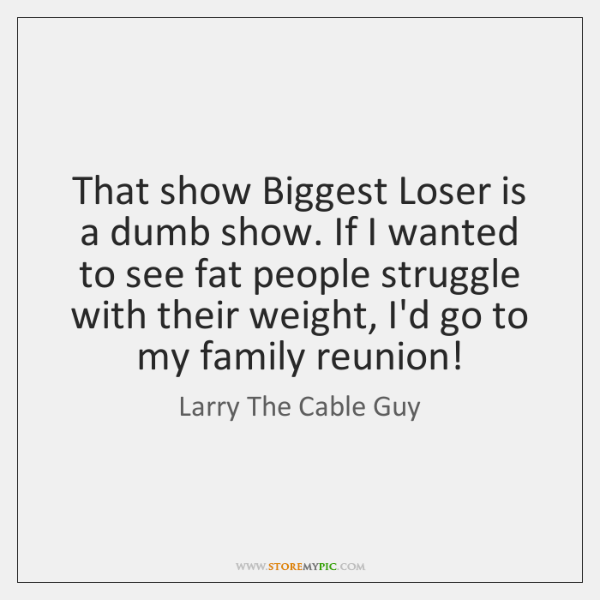 That show Biggest Loser is a dumb show. If I wanted to ...