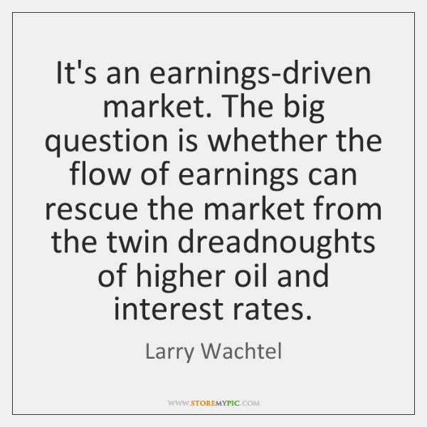 It's an earnings-driven market. The big question is whether the flow of ...