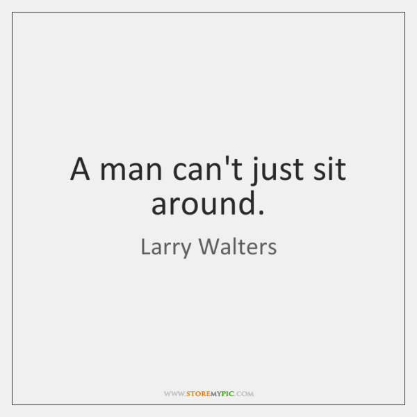 A man can't just sit around.