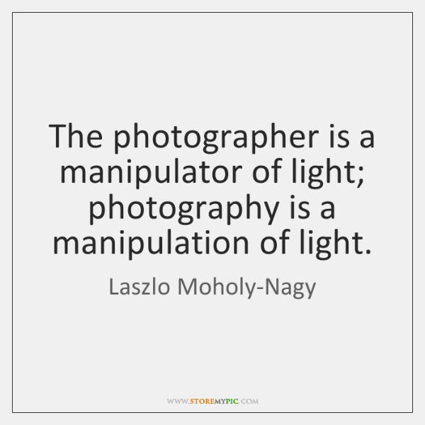 The photographer is a manipulator of light