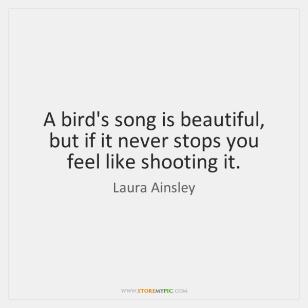 A bird's song is beautiful, but if it never stops you feel ...