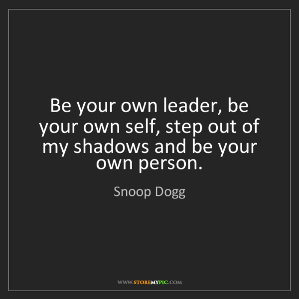 Snoop Dogg: Be your own leader, be your own self, step out of my...