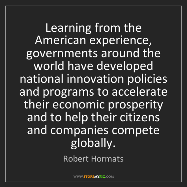 Robert Hormats: Learning from the American experience, governments around...