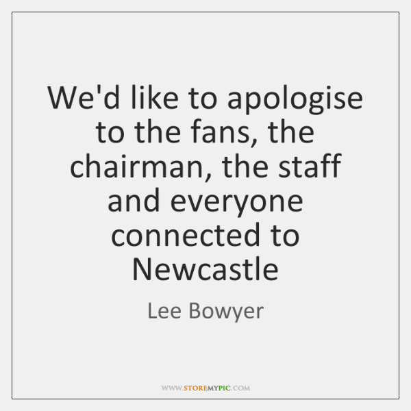 We'd like to apologise to the fans, the chairman, the staff and ...