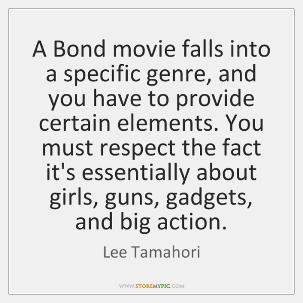 A Bond movie falls into a specific genre, and you have to ...